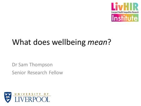 What does wellbeing mean? Dr Sam Thompson Senior Research Fellow.