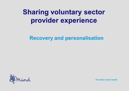 Sharing voluntary sector provider experience Recovery and personalisation.