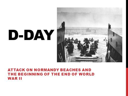 D-DAY ATTACK ON NORMANDY BEACHES AND THE BEGINNING OF THE END OF WORLD WAR II.