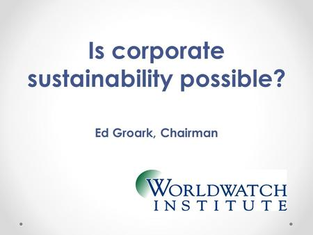 Is corporate sustainability possible? Ed Groark, Chairman.