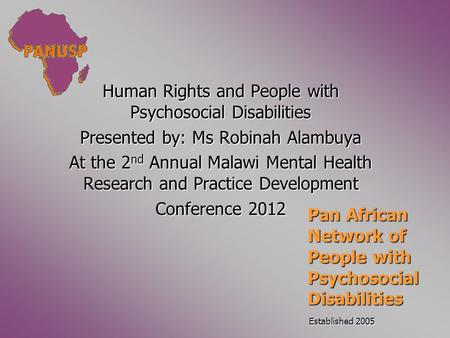 Human Rights and People with Psychosocial Disabilities Presented by: Ms Robinah Alambuya At the 2 nd Annual Malawi Mental Health Research and Practice.