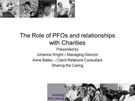 The Role of PFOs and relationships with Charities Presented by Johanna Wright – Managing Director Anne Bailey – Client Relations Consultant Sharing the.