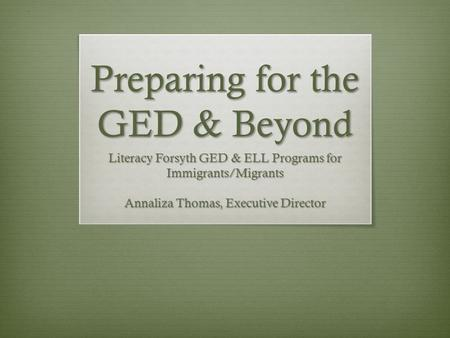 Preparing for the GED & Beyond Literacy Forsyth GED & ELL Programs for Immigrants/Migrants Annaliza Thomas, Executive Director.