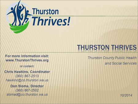 Thurston County Public Health and Social Services For more information visit: www.ThurstonThrives.org or contact: Chris Hawkins, Coordinator (360) 867-2513.