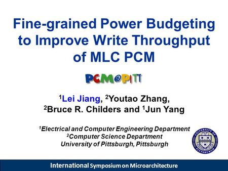 International Symposium on Microarchitecture Fine-grained Power Budgeting to Improve Write Throughput of MLC PCM 1 Lei Jiang, 2 Youtao Zhang, 2 Bruce R.