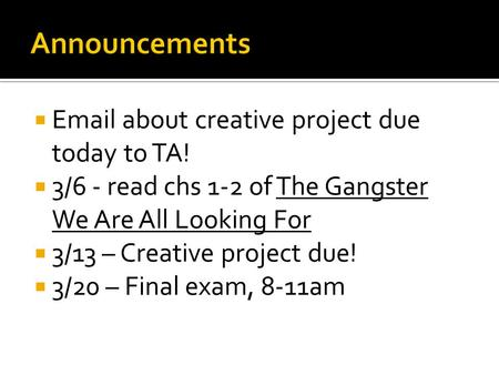  Email about creative project due today to TA!  3/6 - read chs 1-2 of The Gangster We Are All Looking For  3/13 – Creative project due!  3/20 – Final.
