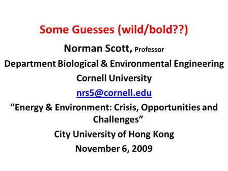 "Some Guesses (wild/bold??) Norman Scott, Professor Department Biological & Environmental Engineering Cornell University ""Energy & Environment:"