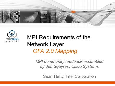 MPI Requirements of the Network Layer OFA 2.0 Mapping MPI community feedback assembled by Jeff Squyres, Cisco Systems Sean Hefty, Intel Corporation.