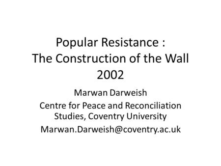 Popular Resistance : The Construction of the Wall 2002 Marwan Darweish Centre for Peace and Reconciliation Studies, Coventry University