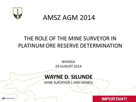 AMSZ AGM 2014 NYANGA 29 AUGUST 2014 WAYNE D. SILUNDE MINE SURVEYOR ( UNKI MINES) 1 IMPORTANT! THE ROLE OF THE MINE SURVEYOR IN PLATINUM ORE RESERVE DETERMINATION.
