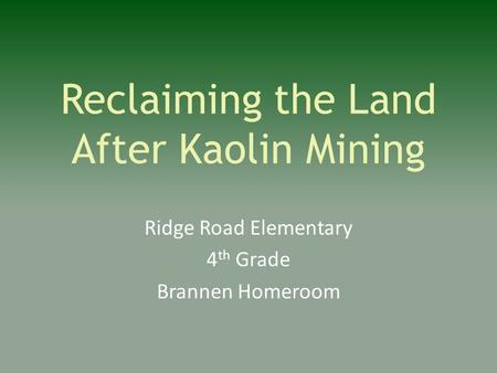 Reclaiming the Land After Kaolin Mining Ridge Road Elementary 4 th Grade Brannen Homeroom.
