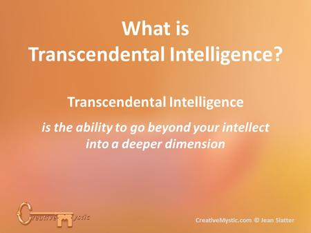 What is Transcendental Intelligence? Transcendental Intelligence is the ability to go beyond your intellect into a deeper dimension CreativeMystic.com.