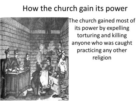 How the church gain its power The church gained most of its power by expelling torturing and killing anyone who was caught practicing any other religion.