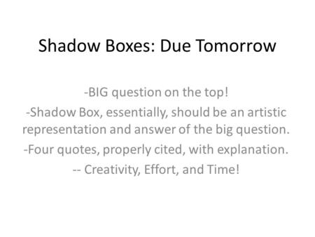 Shadow Boxes: Due Tomorrow -BIG question on the top! -Shadow Box, essentially, should be an artistic representation and answer of the big question. -Four.