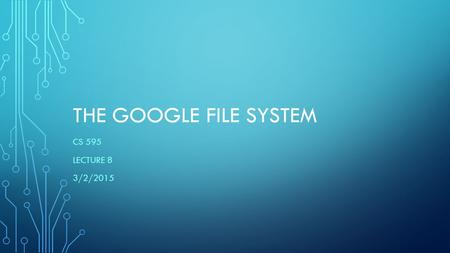 THE GOOGLE FILE SYSTEM CS 595 LECTURE 8 3/2/2015.