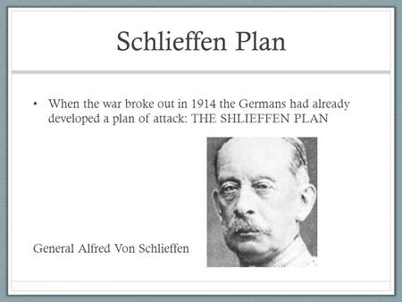 Schlieffen Plan When the war broke out in 1914 the Germans had already developed a plan of attack: THE SHLIEFFEN PLAN General Alfred Von Schlieffen.