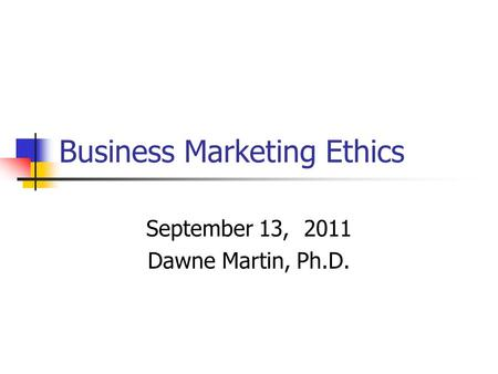 Business Marketing Ethics September 13, 2011 Dawne Martin, Ph.D.