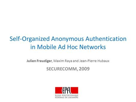 Self-Organized Anonymous Authentication in Mobile Ad Hoc Networks Julien Freudiger, Maxim Raya and Jean-Pierre Hubaux SECURECOMM, 2009.
