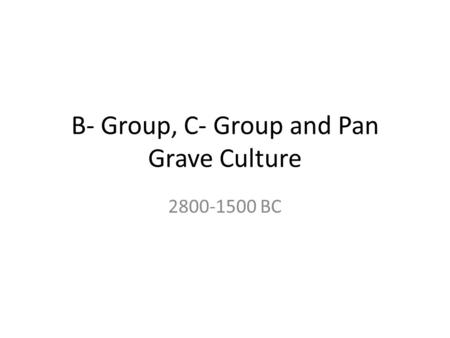 B- Group, C- Group and Pan Grave Culture 2800-1500 BC.