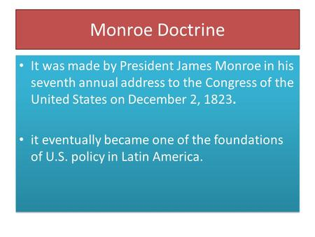 Monroe Doctrine It was made by President James Monroe in his seventh annual address to the Congress of the United States on December 2, 1823. it eventually.