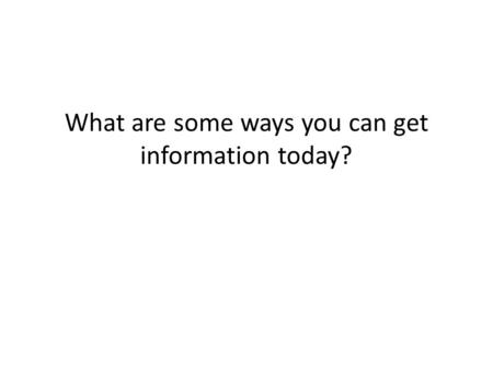 What are some ways you can get information today?.