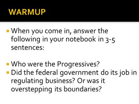  When you come in, answer the following in your notebook in 3-5 sentences:  Who were the Progressives?  Did the federal government do its job in regulating.