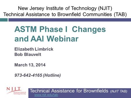 ASTM Phase I Changes and AAI Webinar Elizabeth Limbrick Bob Blauvelt March 13, 2014 973-642-4165 (Hotline) Technical Assistance for Brownfields (NJIT TAB)