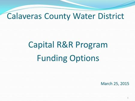 Calaveras County Water District Capital R&R Program Funding Options March 25, 2015 1.
