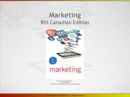 Marketing 8th Canadian Edition Powerpoints prepared by: Victor Bilodeau Grant MacEwan University - School of Business © 2011 McGraw-Hill Ryerson Ltd. All.