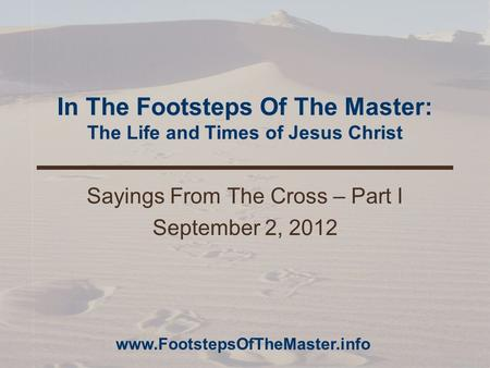 In The Footsteps Of The Master: The Life and Times of Jesus Christ Sayings From The Cross – Part I September 2, 2012 www.FootstepsOfTheMaster.info.
