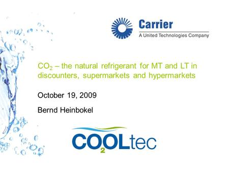 CO 2 – the natural refrigerant for MT and LT in discounters, supermarkets and hypermarkets October 19, 2009 Bernd Heinbokel.