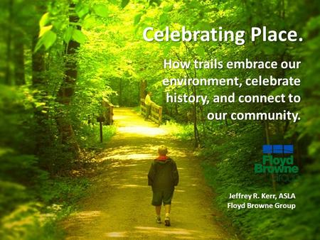Celebrating Place. How trails embrace our environment, celebrate history, and connect to our community. Jeffrey R. Kerr, ASLA Floyd Browne Group.