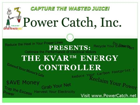 PRESENTS: THE KVAR™ ENERGY CONTROLLER Power Catch, Inc. Recycle Your Electricity Reduce Your Carbon Footprint ! Grab Your Net Visit www.PowerCatch.net.