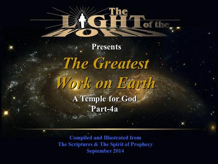 Compiled and Illustrated from The Scriptures & The Spirit of Prophecy September 2014 Presents The Greatest Work on Earth The Greatest Work on Earth A Temple.