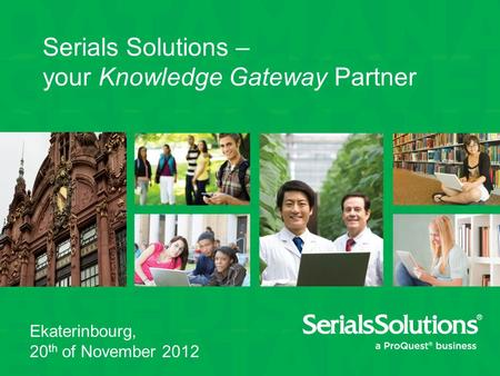 Serials Solutions – your Knowledge Gateway Partner Ekaterinbourg, 20 th of November 2012.