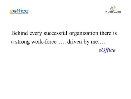 Behind every successful organization there is a strong work-force …. driven by me…. eOffice.