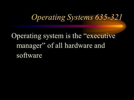 "<strong>Operating</strong> <strong>Systems</strong> 635-321 <strong>Operating</strong> <strong>system</strong> is the ""executive <strong>manager</strong>"" of all hardware and software."