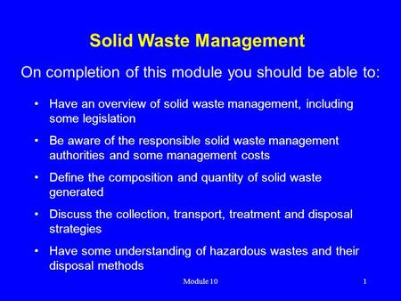 Module 101 Solid Waste Management Have an overview of solid waste management, including some legislation Be aware of the responsible solid waste management.