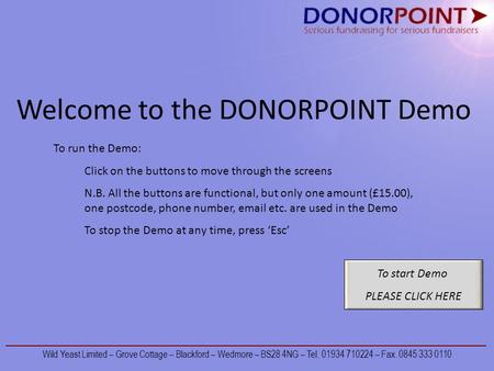 Welcome to the DONORPOINT Demo To start Demo PLEASE CLICK HERE To run the Demo: Click on the buttons to move through the screens N.B. All the buttons are.