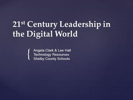 { 21 st Century Leadership in the Digital World Angela Clark & Lee Hall Technology Resources Shelby County Schools.