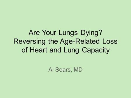 Are Your Lungs Dying? Reversing the Age-Related Loss of Heart and Lung Capacity Al Sears, MD.