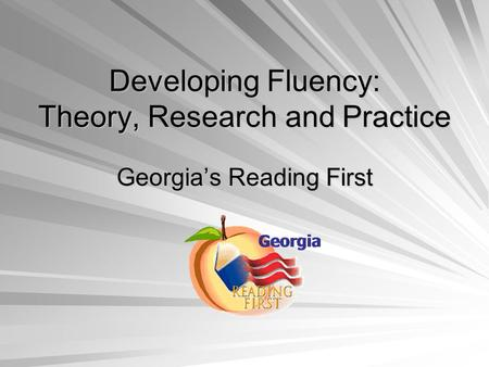 Developing Fluency: Theory, Research and Practice Georgia's Reading First.