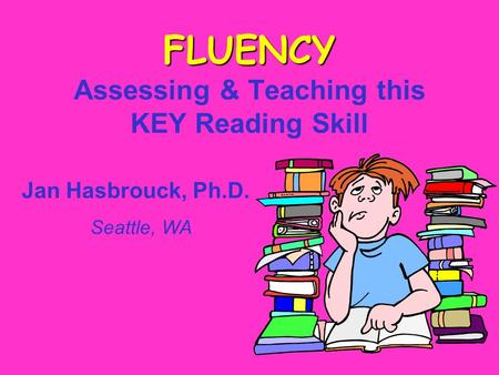 FLUENCY FLUENCY Assessing & Teaching this KEY Reading Skill Jan Hasbrouck, Ph.D. Seattle, WA.