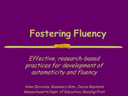 Fostering Fluency Effective, research-based practices for development of automaticity and fluency Anne Zernicke, Rosemary Ginn, Janice Raymond Massachusetts.