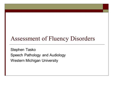 Assessment of Fluency Disorders Stephen Tasko Speech Pathology and Audiology Western Michigan University.