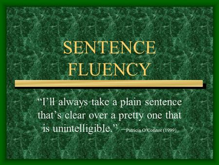 "SENTENCE FLUENCY ""I'll always take a plain sentence that's clear over a pretty one that is unintelligible."" – Patricia O'Connor (1999)"