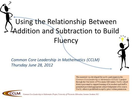 Common Core Leadership in Mathematics Project, University of Wisconsin-Milwaukee, Summer Institute 2012 Using the Relationship Between Addition and Subtraction.