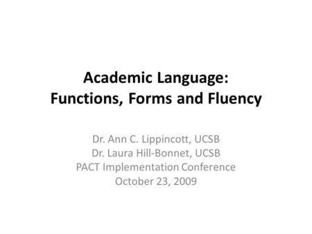 Academic Language: Functions, Forms and Fluency Dr. Ann C. Lippincott, UCSB Dr. Laura Hill-Bonnet, UCSB PACT Implementation Conference October 23, 2009.