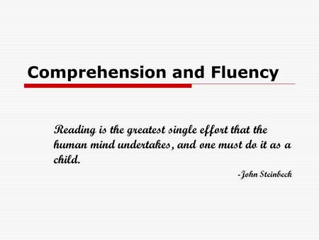 Comprehension and Fluency Reading is the greatest single effort that the human mind undertakes, and one must do it as a child. -John Steinbeck.