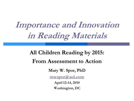 Importance and Innovation in Reading Materials All Children Reading by 2015: From Assessment to Action Mary W. Spor, PhD April 12-14, 2010.